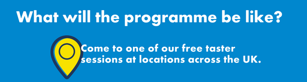 What will the programme be like? Come to one of our free taster sessions at locations across the UK.